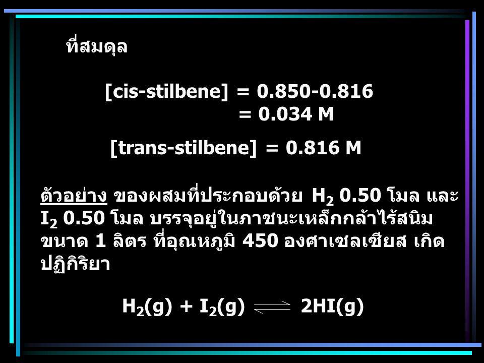ที่สมดุล [cis-stilbene] = 0.850-0.816. = 0.034 M. [trans-stilbene] = 0.816 M. ตัวอย่าง ของผสมที่ประกอบด้วย H2 0.50 โมล และ.